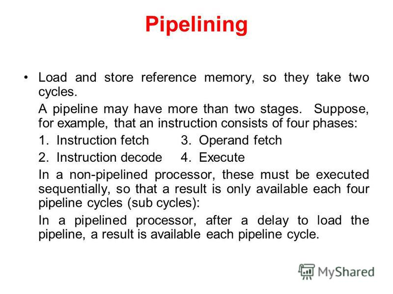Load and store reference memory, so they take two cycles. A pipeline may have more than two stages. Suppose, for example, that an instruction consists of four phases: 1. Instruction fetch3. Operand fetch 2. Instruction decode4. Execute In a non-pipel