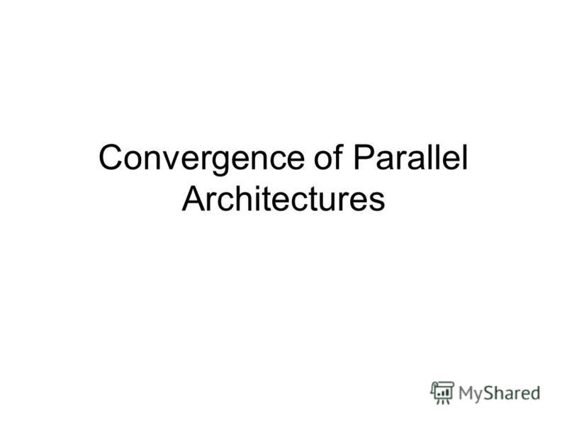 Convergence of Parallel Architectures