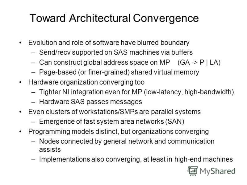 Toward Architectural Convergence Evolution and role of software have blurred boundary –Send/recv supported on SAS machines via buffers –Can construct global address space on MP (GA -> P | LA) –Page-based (or finer-grained) shared virtual memory Hardw