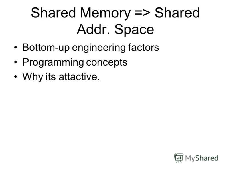 Shared Memory => Shared Addr. Space Bottom-up engineering factors Programming concepts Why its attactive.