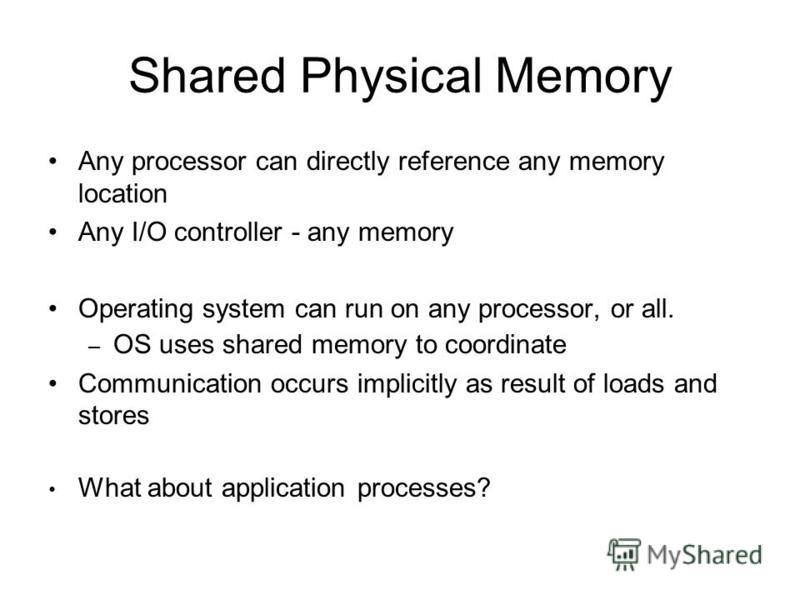 Shared Physical Memory Any processor can directly reference any memory location Any I/O controller - any memory Operating system can run on any processor, or all. – OS uses shared memory to coordinate Communication occurs implicitly as result of load