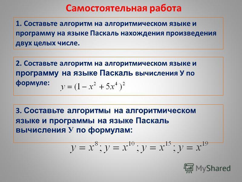 2. Составьте алгоритм на алгоритмическом языке и программу на языке Паскаль вычисления У по формуле: Самостоятельная работа 1. Составьте алгоритм на алгоритмическом языке и программу на языке Паскаль нахождения произведения двух целых числе. 3. Соста