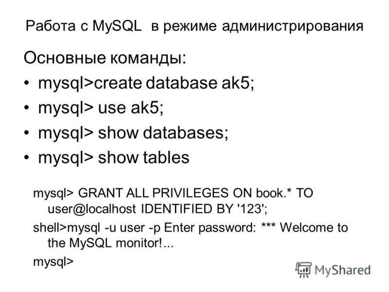 Работа с MySQL в режиме администрирования Основные команды: mysql>create database ak5; mysql> use ak5; mysql> show databases; mysql> show tables mysql> GRANT ALL PRIVILEGES ON book.* TO user@localhost IDENTIFIED BY '123'; shell>mysql -u user -p Enter