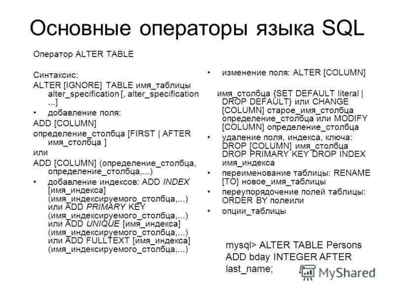 Основные операторы языка SQL изменение поля: ALTER [COLUMN] имя_столбца {SET DEFAULT literal | DROP DEFAULT} или CHANGE [COLUMN] старое_имя_столбца определение_столбца или MODIFY [COLUMN] определение_столбца удаление поля, индекса, ключа: DROP [COLUM