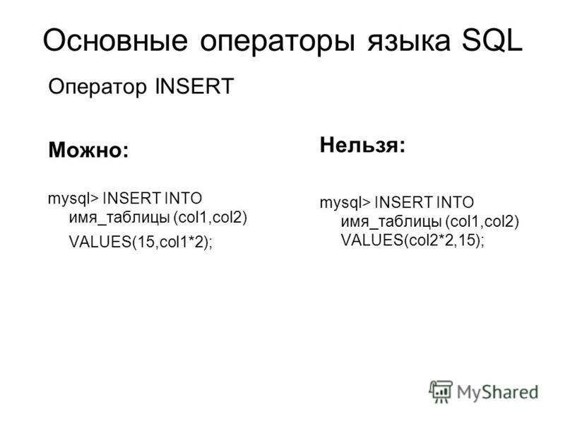 Основные операторы языка SQL Нельзя: mysql> INSERT INTO имя_таблицы (col1,col2) VALUES(col2*2,15); Оператор INSERT Можно: mysql> INSERT INTO имя_таблицы (col1,col2) VALUES(15,col1*2);