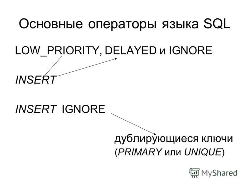 Основные операторы языка SQL LOW_PRIORITY, DELAYED и IGNORE INSERT INSERT IGNORE дублирующиеся ключи (PRIMARY или UNIQUE)