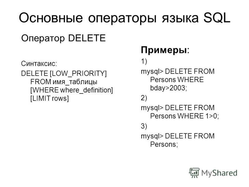Основные операторы языка SQL Примеры: 1) mysql> DELETE FROM Persons WHERE bday>2003; 2) mysql> DELETE FROM Persons WHERE 1>0; 3) mysql> DELETE FROM Persons; Оператор DELETE Синтаксис: DELETE [LOW_PRIORITY] FROM имя_таблицы [WHERE where_definition] [L