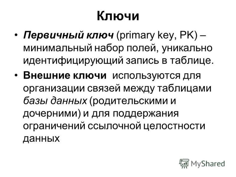 Ключи Первичный ключ (primary key, PK) – минимальный набор полей, уникально идентифицирующий запись в таблице. Внешние ключи используются для организации связей между таблицами базы данных (родительскими и дочерними) и для поддержания ограничений ссы