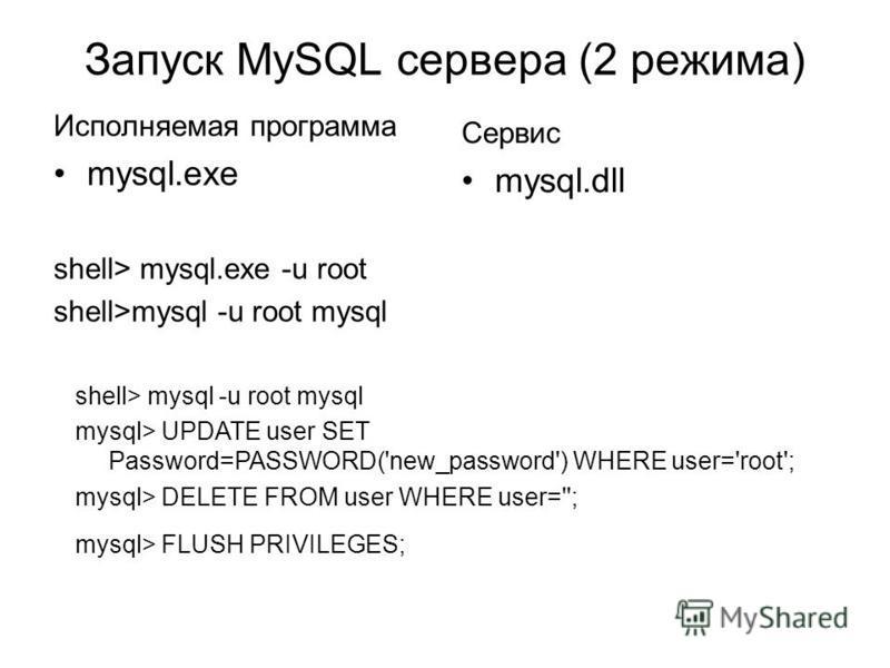 Запуск MySQL сервера (2 режима) Исполняемая программа mysql.exe shell> mysql.exe -u root shell>mysql -u root mysql Сервис mysql.dll shell> mysql -u root mysql mysql> UPDATE user SET Password=PASSWORD('new_password') WHERE user='root'; mysql> DELETE F
