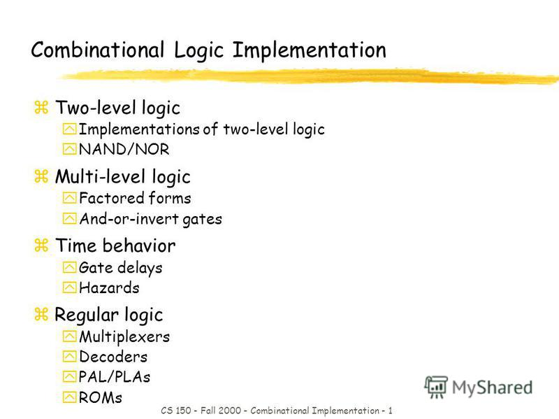 CS 150 - Fall 2000 - Combinational Implementation - 1 Combinational Logic Implementation zTwo-level logic yImplementations of two-level logic yNAND/NOR zMulti-level logic yFactored forms yAnd-or-invert gates zTime behavior yGate delays yHazards zRegu