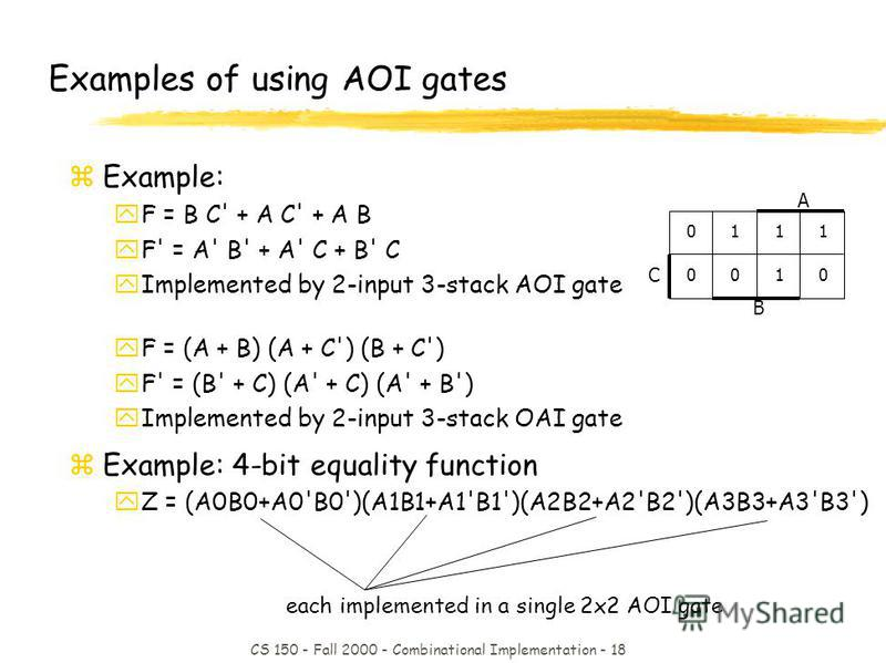 CS 150 - Fall 2000 - Combinational Implementation - 18 each implemented in a single 2x2 AOI gate Examples of using AOI gates zExample: yF = B C' + A C' + A B yF' = A' B' + A' C + B' C yImplemented by 2-input 3-stack AOI gate yF = (A + B) (A + C') (B