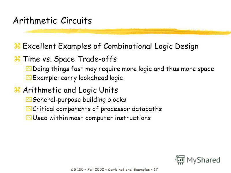 CS 150 - Fall 2000 - Combinational Examples - 17 Arithmetic Circuits zExcellent Examples of Combinational Logic Design zTime vs. Space Trade-offs yDoing things fast may require more logic and thus more space yExample: carry lookahead logic zArithmeti