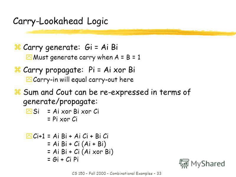 CS 150 - Fall 2000 - Combinational Examples - 33 Carry-Lookahead Logic zCarry generate: Gi = Ai Bi yMust generate carry when A = B = 1 zCarry propagate: Pi = Ai xor Bi yCarry-in will equal carry-out here zSum and Cout can be re-expressed in terms of