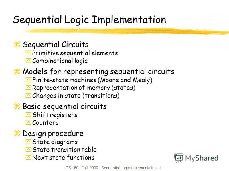 CS 150 - Fall 2000 - Sequential Logic Implementation - 1 Sequential Logic Implementation zSequential Circuits yPrimitive sequential elements yCombinational logic zModels for representing sequential circuits yFinite-state machines (Moore and Mealy) yR