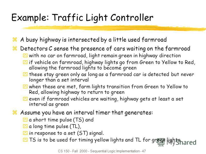 CS 150 - Fall 2000 - Sequential Logic Implementation - 47 Example: Traffic Light Controller zA busy highway is intersected by a little used farmroad zDetectors C sense the presence of cars waiting on the farmroad ywith no car on farmroad, light remai