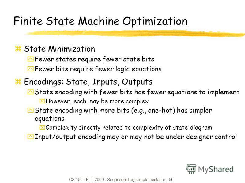 CS 150 - Fall 2000 - Sequential Logic Implementation - 56 Finite State Machine Optimization zState Minimization yFewer states require fewer state bits yFewer bits require fewer logic equations zEncodings: State, Inputs, Outputs yState encoding with f