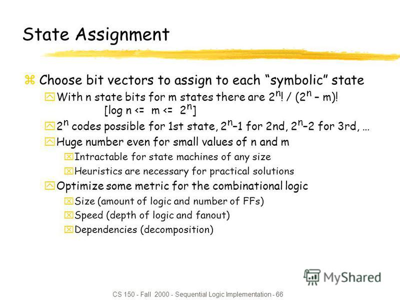 CS 150 - Fall 2000 - Sequential Logic Implementation - 66 State Assignment zChoose bit vectors to assign to each symbolic state yWith n state bits for m states there are 2 n ! / (2 n – m)! [log n <= m <= 2 n ] y2 n codes possible for 1st state, 2 n –