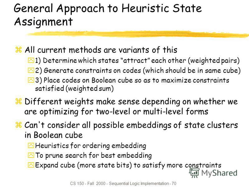 CS 150 - Fall 2000 - Sequential Logic Implementation - 70 General Approach to Heuristic State Assignment zAll current methods are variants of this y1) Determine which states attract each other (weighted pairs) y2) Generate constraints on codes (which