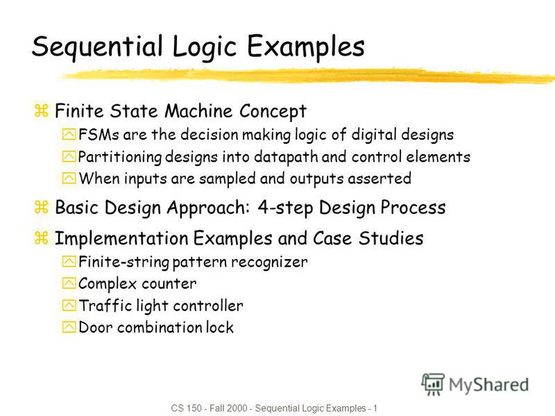 CS 150 - Fall 2000 - Sequential Logic Examples - 1 Sequential Logic Examples zFinite State Machine Concept yFSMs are the decision making logic of digital designs yPartitioning designs into datapath and control elements yWhen inputs are sampled and ou