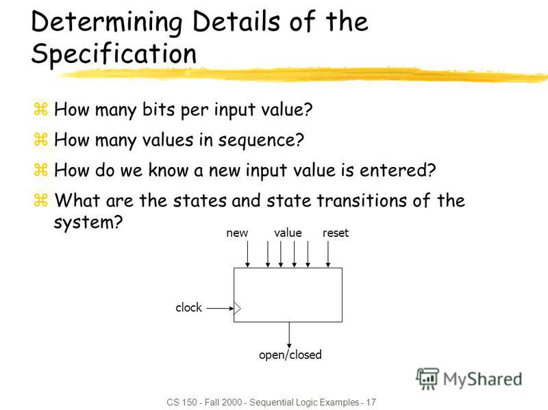 CS 150 - Fall 2000 - Sequential Logic Examples - 17 resetvalue open/closed new clock Determining Details of the Specification zHow many bits per input value? zHow many values in sequence? zHow do we know a new input value is entered? zWhat are the st