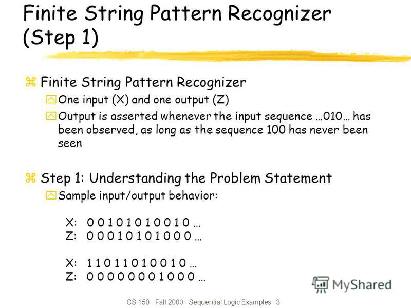CS 150 - Fall 2000 - Sequential Logic Examples - 3 Finite String Pattern Recognizer (Step 1) zFinite String Pattern Recognizer yOne input (X) and one output (Z) yOutput is asserted whenever the input sequence …010… has been observed, as long as the s