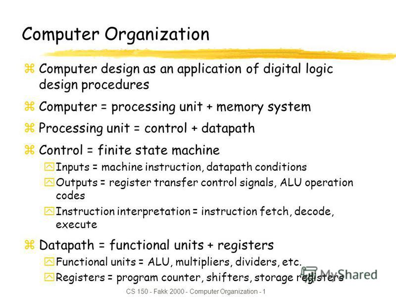 CS 150 - Fakk 2000 - Computer Organization - 1 Computer Organization zComputer design as an application of digital logic design procedures zComputer = processing unit + memory system zProcessing unit = control + datapath zControl = finite state machi