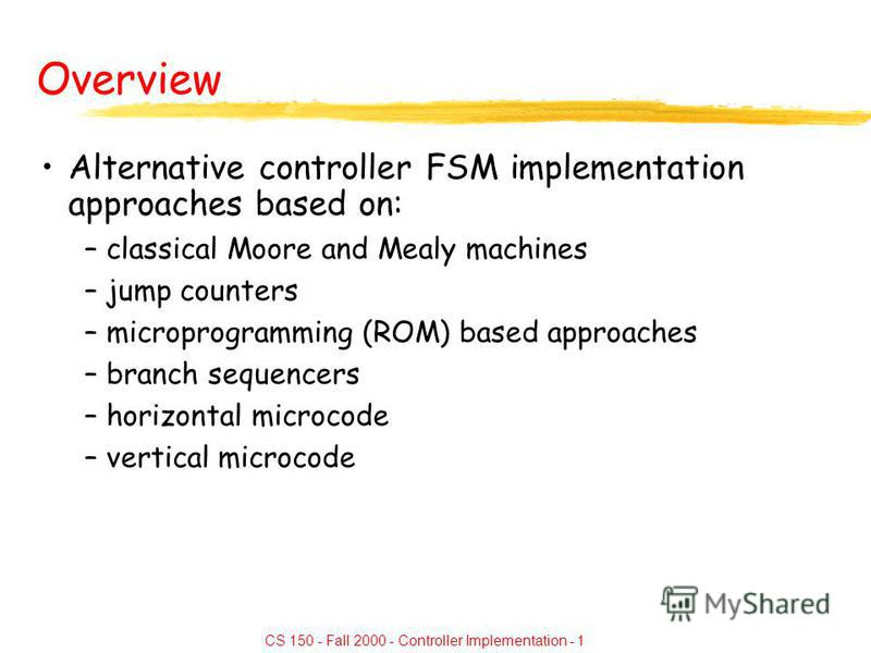 CS 150 - Fall 2000 - Controller Implementation - 1 Overview Alternative controller FSM implementation approaches based on: –classical Moore and Mealy machines –jump counters –microprogramming (ROM) based approaches –branch sequencers –horizontal micr