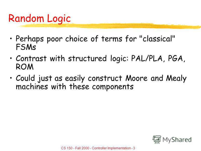 CS 150 - Fall 2000 - Controller Implementation - 3 Random Logic Perhaps poor choice of terms for classical FSMs Contrast with structured logic: PAL/PLA, PGA, ROM Could just as easily construct Moore and Mealy machines with these components