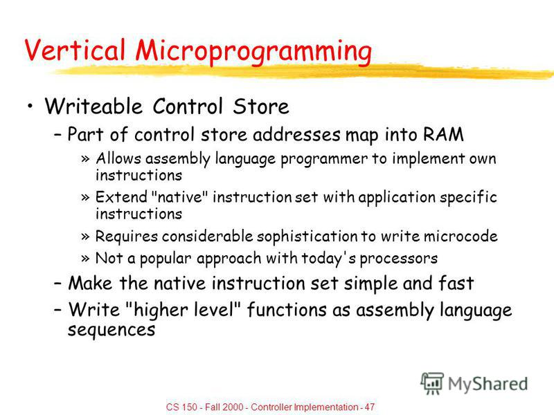 CS 150 - Fall 2000 - Controller Implementation - 47 Vertical Microprogramming Writeable Control Store –Part of control store addresses map into RAM »Allows assembly language programmer to implement own instructions »Extend