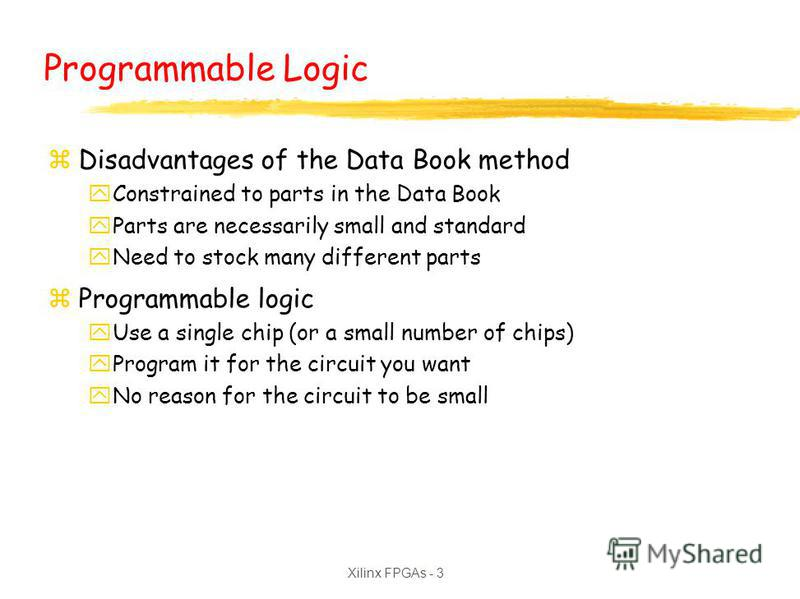 Xilinx FPGAs - 3 Programmable Logic zDisadvantages of the Data Book method yConstrained to parts in the Data Book yParts are necessarily small and standard yNeed to stock many different parts zProgrammable logic yUse a single chip (or a small number