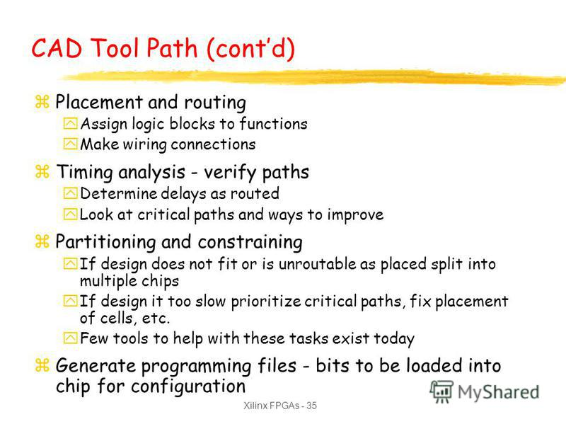 Xilinx FPGAs - 35 CAD Tool Path (contd) zPlacement and routing yAssign logic blocks to functions yMake wiring connections zTiming analysis - verify paths yDetermine delays as routed yLook at critical paths and ways to improve zPartitioning and constr