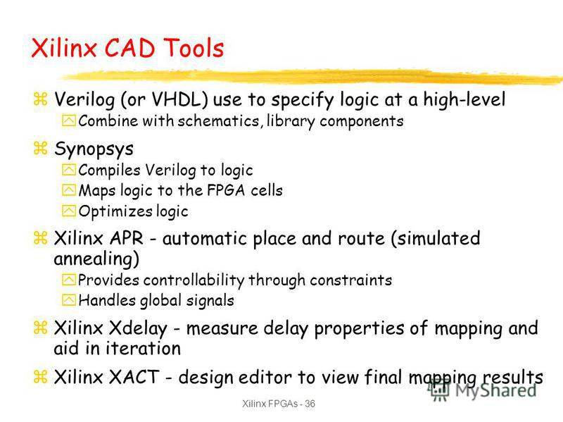 Xilinx FPGAs - 36 Xilinx CAD Tools zVerilog (or VHDL) use to specify logic at a high-level yCombine with schematics, library components zSynopsys yCompiles Verilog to logic yMaps logic to the FPGA cells yOptimizes logic zXilinx APR - automatic place