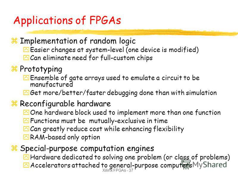 Xilinx FPGAs - 37 Applications of FPGAs zImplementation of random logic yEasier changes at system-level (one device is modified) yCan eliminate need for full-custom chips zPrototyping yEnsemble of gate arrays used to emulate a circuit to be manufactu