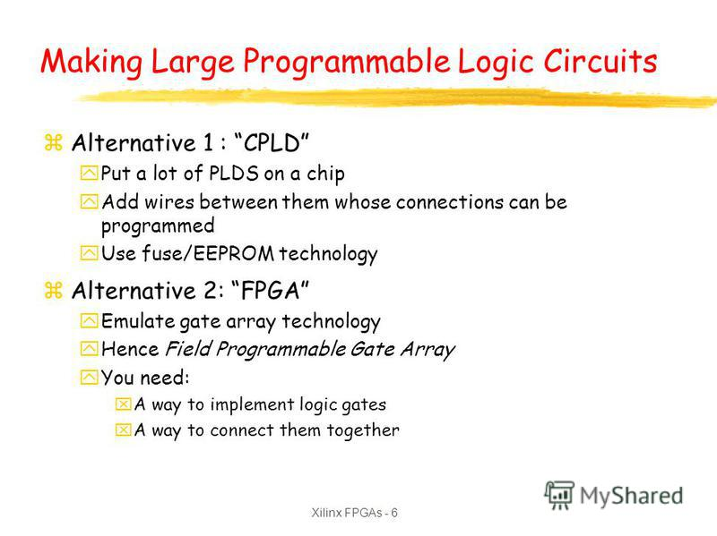 Xilinx FPGAs - 6 Making Large Programmable Logic Circuits zAlternative 1 : CPLD yPut a lot of PLDS on a chip yAdd wires between them whose connections can be programmed yUse fuse/EEPROM technology zAlternative 2: FPGA yEmulate gate array technology y