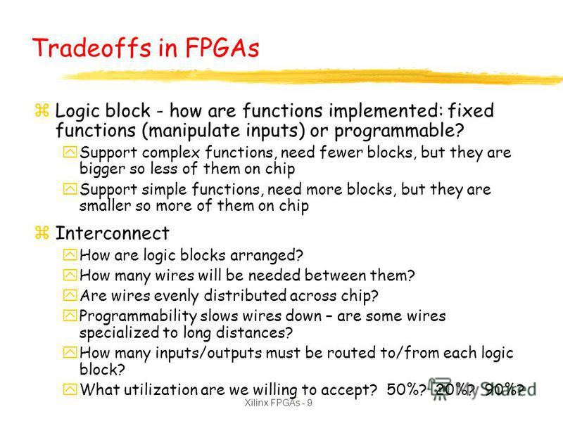 Xilinx FPGAs - 9 Tradeoffs in FPGAs zLogic block - how are functions implemented: fixed functions (manipulate inputs) or programmable? ySupport complex functions, need fewer blocks, but they are bigger so less of them on chip ySupport simple function