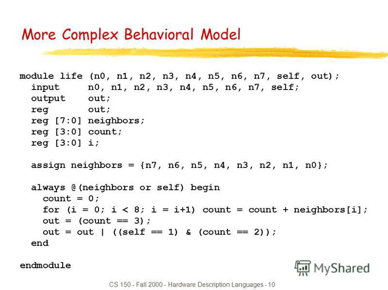 CS 150 - Fall 2000 - Hardware Description Languages - 10 module life (n0, n1, n2, n3, n4, n5, n6, n7, self, out); input n0, n1, n2, n3, n4, n5, n6, n7, self; output out; reg out; reg [7:0] neighbors; reg [3:0] count; reg [3:0] i; assign neighbors = {