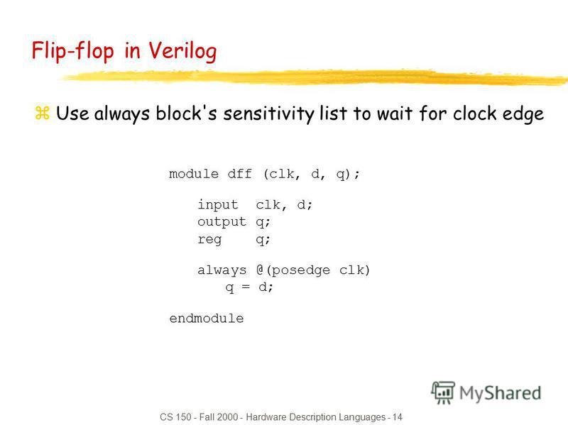 CS 150 - Fall 2000 - Hardware Description Languages - 14 module dff (clk, d, q); input clk, d; output q; reg q; always @(posedge clk) q = d; endmodule Flip-flop in Verilog zUse always block's sensitivity list to wait for clock edge