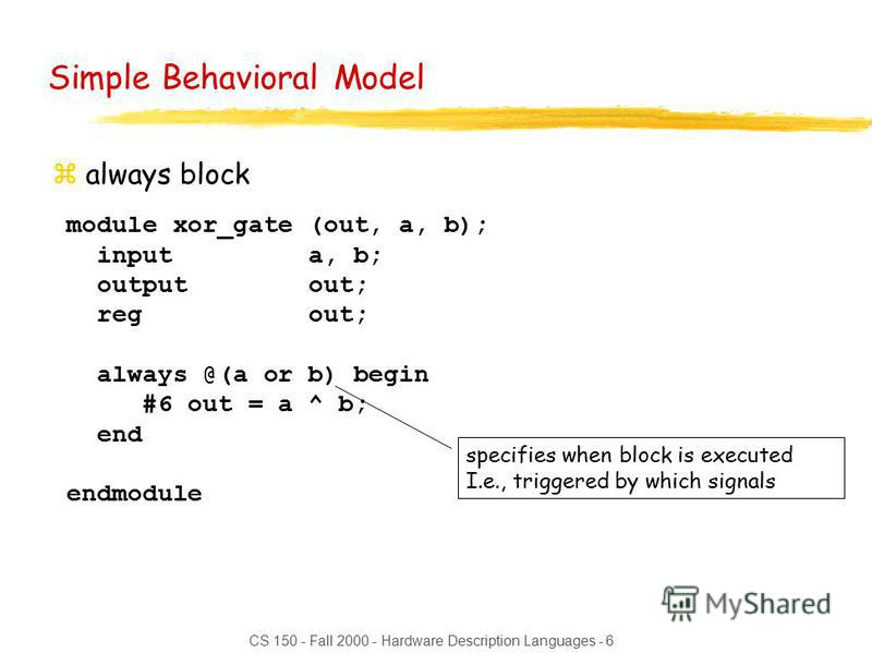 CS 150 - Fall 2000 - Hardware Description Languages - 6 module xor_gate (out, a, b); input a, b; output out; reg out; always @(a or b) begin #6 out = a ^ b; end endmodule Simple Behavioral Model zalways block specifies when block is executed I.e., tr