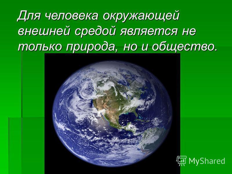 Для человека окружающей внешней средой является не только природа, но и общество. Для человека окружающей внешней средой является не только природа, но и общество.