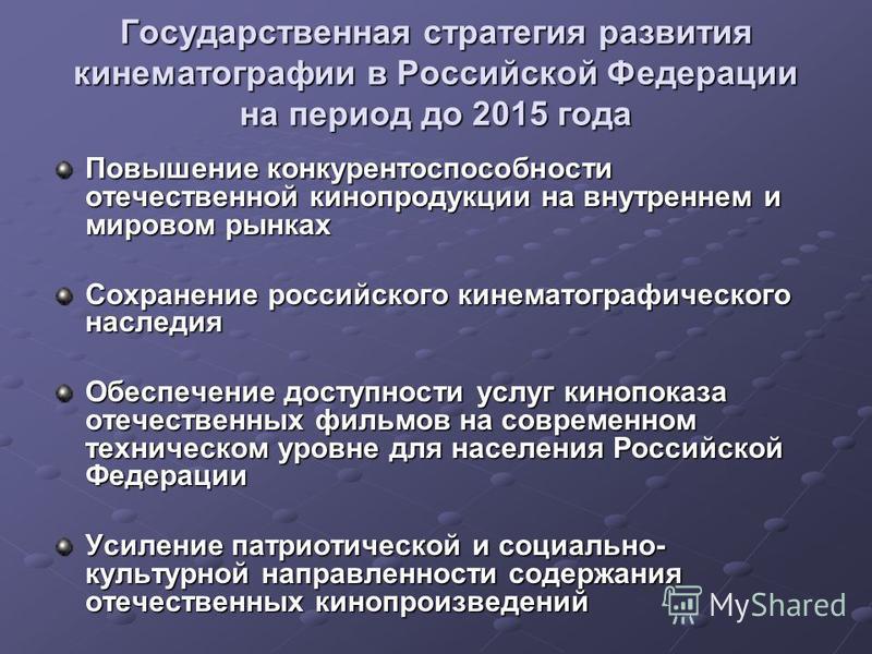 Государственная стратегия развития кинематографии в Российской Федерации на период до 2015 года Государственная стратегия развития кинематографии в Российской Федерации на период до 2015 года Повышение конкурентоспособности отечественной кинопродукци