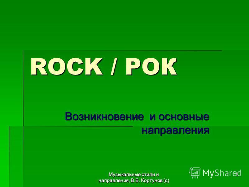Музыкальные стили и направления, В.В. Кортунов (с) 1 ROCK / РОК Возникновение и основные направления