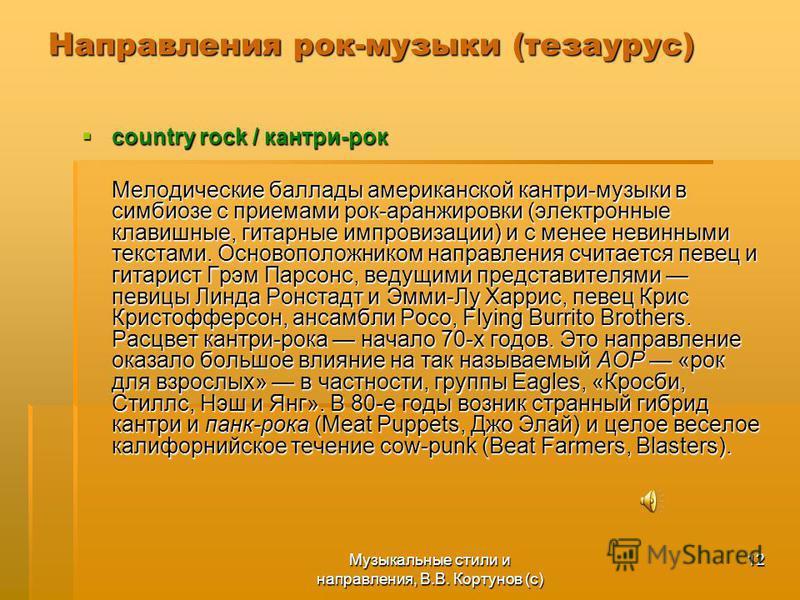 Музыкальные стили и направления, В.В. Кортунов (с) 12 Направления рок-музыки (тезаурус) country rock / кантри-рок country rock / кантри-рок Мелодические баллады американской кантри-музыки в симбиозе с приемами рок-аранжировки (электронные клавишные,