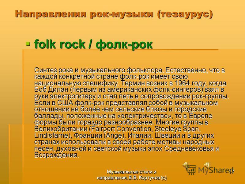 Музыкальные стили и направления, В.В. Кортунов (с) 17 Направления рок-музыки (тезаурус) folk rock / фолк-рок folk rock / фолк-рок Синтез рока и музыкального фольклора. Естественно, что в каждой конкретной стране фолк-рок имеет свою национальную специ