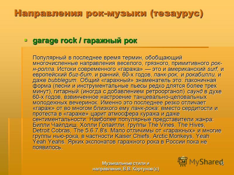 Музыкальные стили и направления, В.В. Кортунов (с) 18 Направления рок-музыки (тезаурус) garage rock / гаражный рок garage rock / гаражный рок Популярный в последнее время термин, обобщающий многочисленные направления веселого, грязного, примитивного