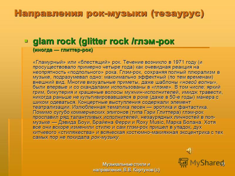 Музыкальные стили и направления, В.В. Кортунов (с) 19 Направления рок-музыки (тезаурус) glam rock (glitter rock /глэм-рок glam rock (glitter rock /глэм-рок (иногда глиттер-рок) «Гламурный» или «блестящий» рок. Течение возникло в 1971 году (и просущес