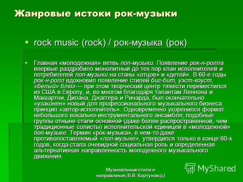 Музыкальные стили и направления, В.В. Кортунов (с) 2 Жанровые истоки рок-музыки rock music (rock) / рок-музыка (рок) rock music (rock) / рок-музыка (рок) Главная «молодежная» ветвь поп-музыки. Появление рок-н-ролла впервые раздробило монолитный до те
