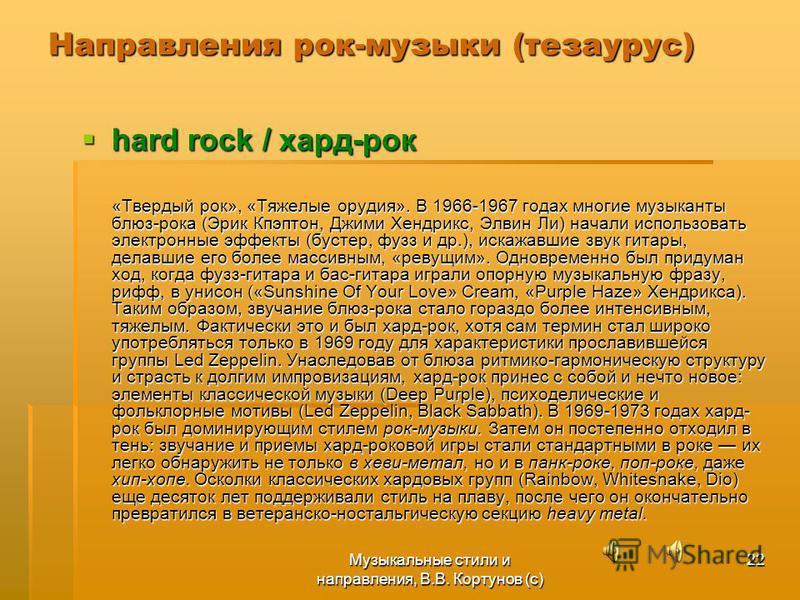 Музыкальные стили и направления, В.В. Кортунов (с) 22 Направления рок-музыки (тезаурус) hard rock / хард-рок hard rock / хард-рок «Твердый рок», «Тяжелые орудия». В 1966-1967 годах многие музыканты блюз-рока (Эрик Кпэптон, Джими Хендрикс, Элвин Ли) н