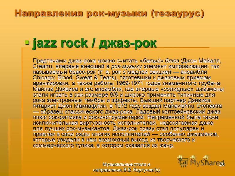 Музыкальные стили и направления, В.В. Кортунов (с) 26 Направления рок-музыки (тезаурус) jazz rock / джаз-рок jazz rock / джаз-рок Предтечами джаз-рока можно считать «белый» блюз (Джон Майалл, Cream), впервые внесший в рок-музыку элемент импровизации;