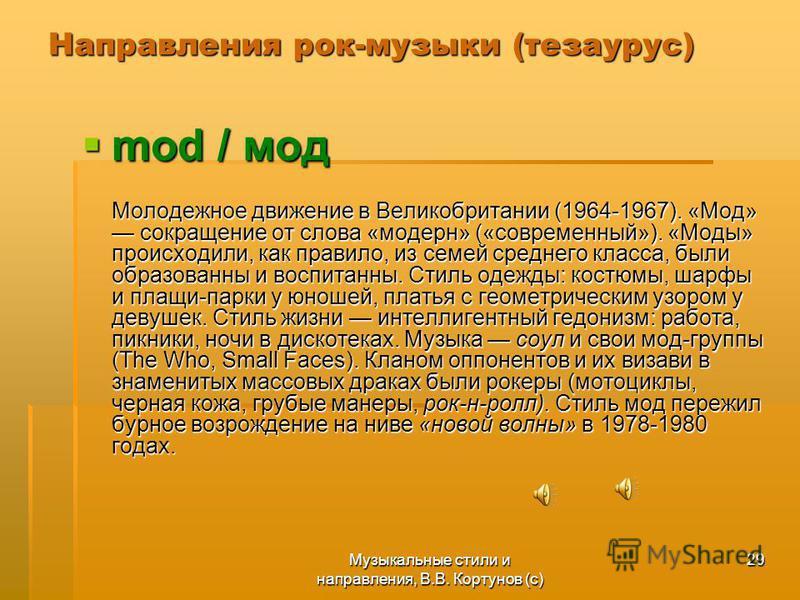 Музыкальные стили и направления, В.В. Кортунов (с) 29 Направления рок-музыки (тезаурус) mod / мод mod / мод Молодежное движение в Великобритании (1964-1967). «Мод» сокращение от слова «модерн» («современный»). «Моды» происходили, как правило, из семе