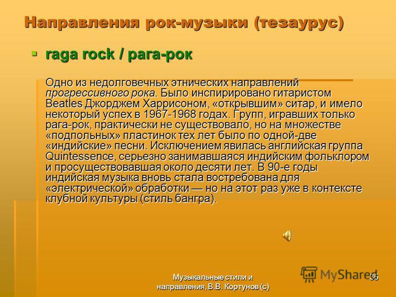 Музыкальные стили и направления, В.В. Кортунов (с) 35 Направления рок-музыки (тезаурус) raga rock / рага-рок raga rock / рага-рок Одно из недолговечных этнических направлений прогрессивного рока. Было инспирировано гитаристом Beatles Джорджем Харрисо
